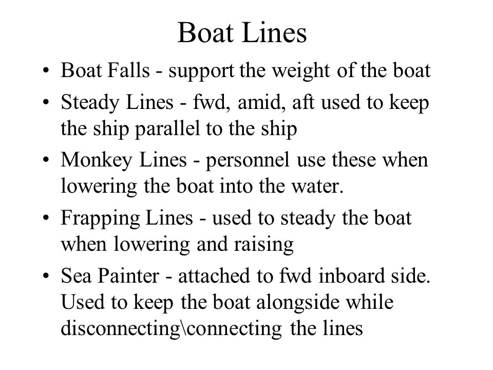 Boat Lines Boat Falls - support the weight of the boat Steady Lines - fwd, amid, aft used to keep the ship parallel to the ship Monkey Lines - personnel use these when lowering the boat into the water.