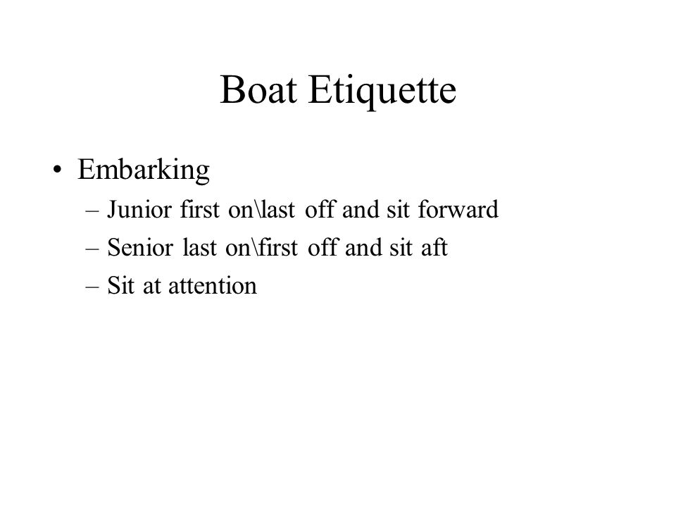 Boat Etiquette Embarking –Junior first on\last off and sit forward –Senior last on\first off and sit aft –Sit at attention