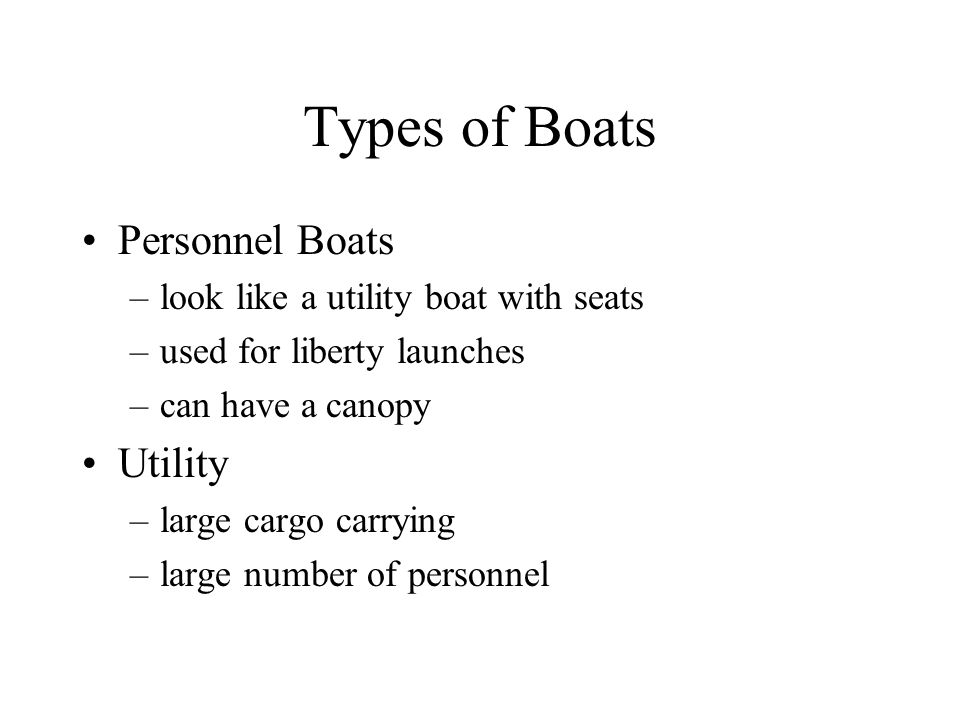 Types of Boats Personnel Boats –look like a utility boat with seats –used for liberty launches –can have a canopy Utility –large cargo carrying –large number of personnel