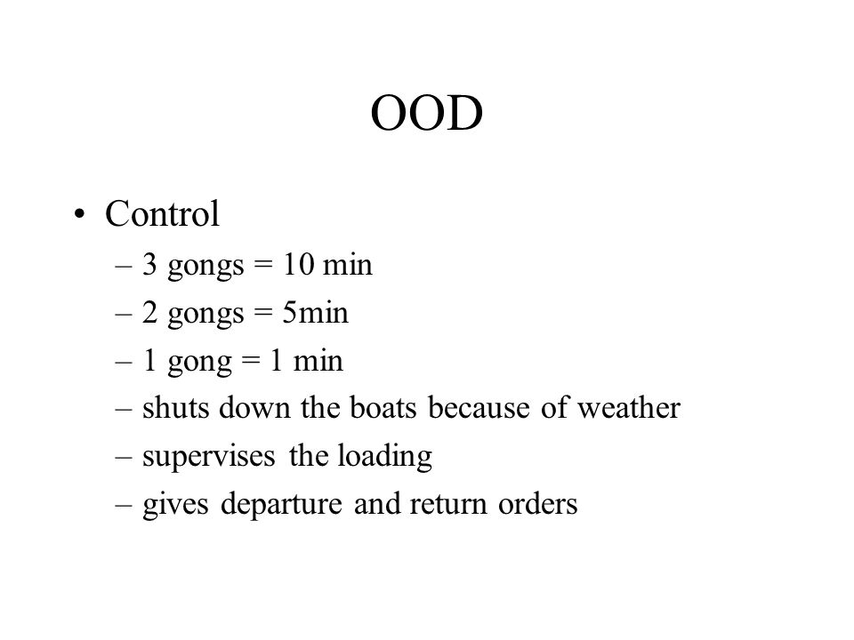 OOD Control –3 gongs = 10 min –2 gongs = 5min –1 gong = 1 min –shuts down the boats because of weather –supervises the loading –gives departure and return orders