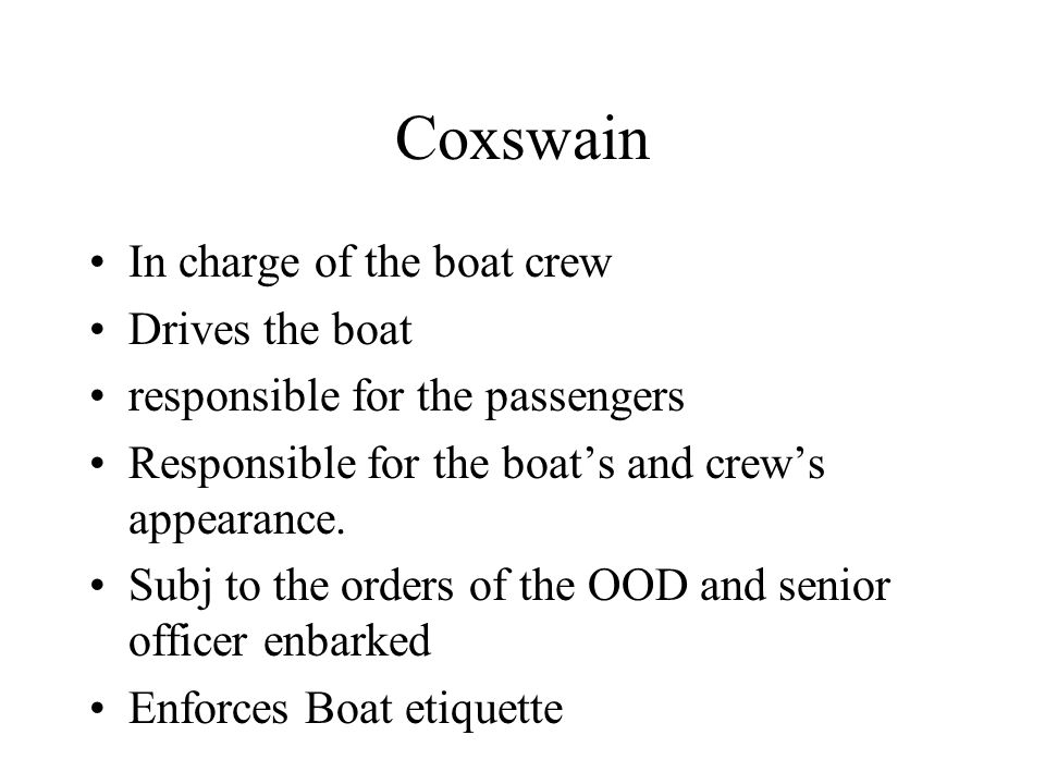 Coxswain In charge of the boat crew Drives the boat responsible for the passengers Responsible for the boat's and crew's appearance.
