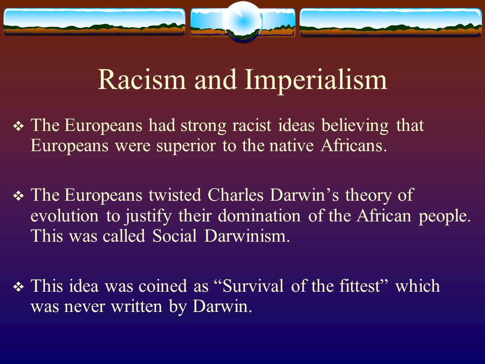 Racism and Imperialism  The Europeans had strong racist ideas believing that Europeans were superior to the native Africans.  The Europeans twisted
