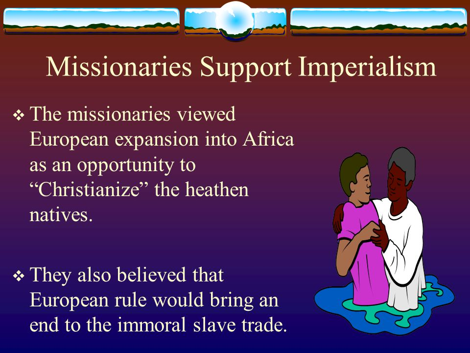 """Missionaries Support Imperialism  The missionaries viewed European expansion into Africa as an opportunity to """"Christianize"""" the heathen natives.  T"""