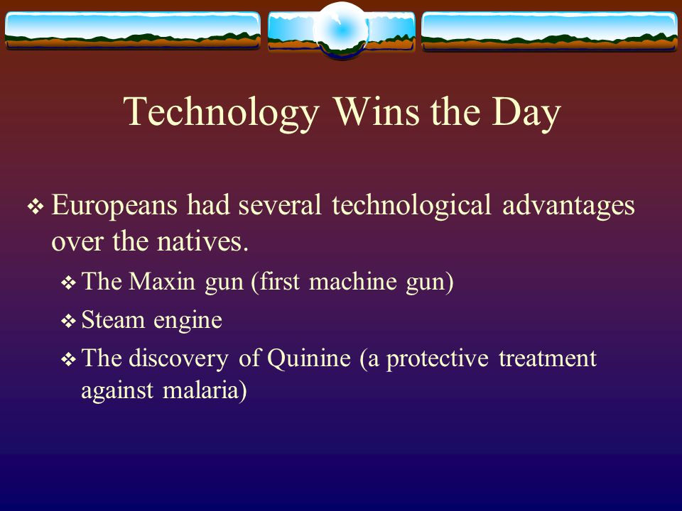 Technology Wins the Day  Europeans had several technological advantages over the natives.  The Maxin gun (first machine gun)  Steam engine  The di