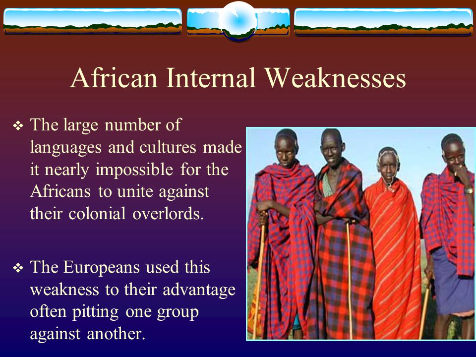African Internal Weaknesses  The large number of languages and cultures made it nearly impossible for the Africans to unite against their colonial ov
