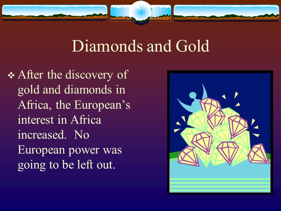 Diamonds and Gold  After the discovery of gold and diamonds in Africa, the European's interest in Africa increased. No European power was going to be