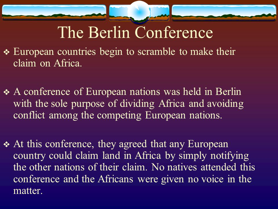 The Berlin Conference  European countries begin to scramble to make their claim on Africa.  A conference of European nations was held in Berlin with
