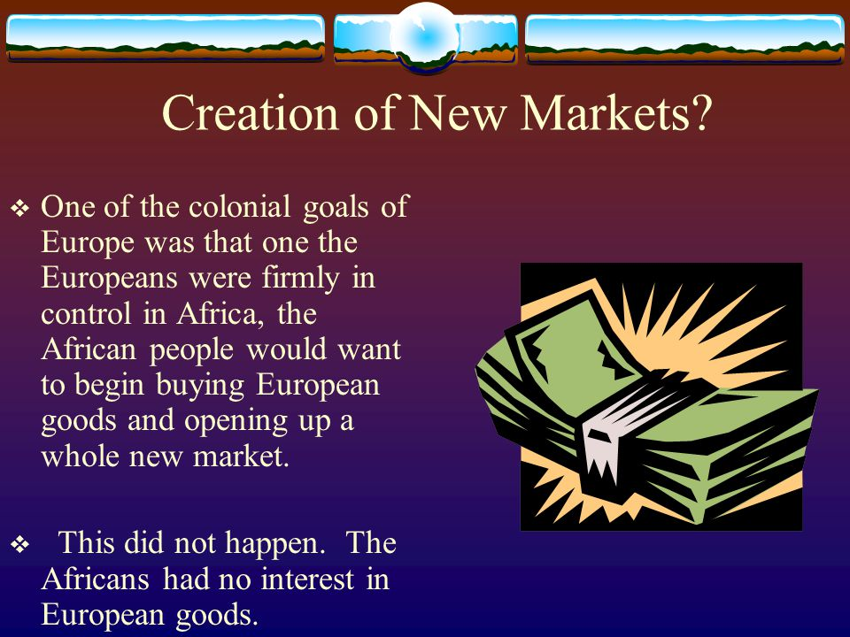 Creation of New Markets?  One of the colonial goals of Europe was that one the Europeans were firmly in control in Africa, the African people would w