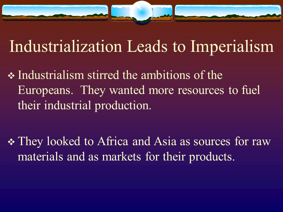 Industrialization Leads to Imperialism  Industrialism stirred the ambitions of the Europeans. They wanted more resources to fuel their industrial pro