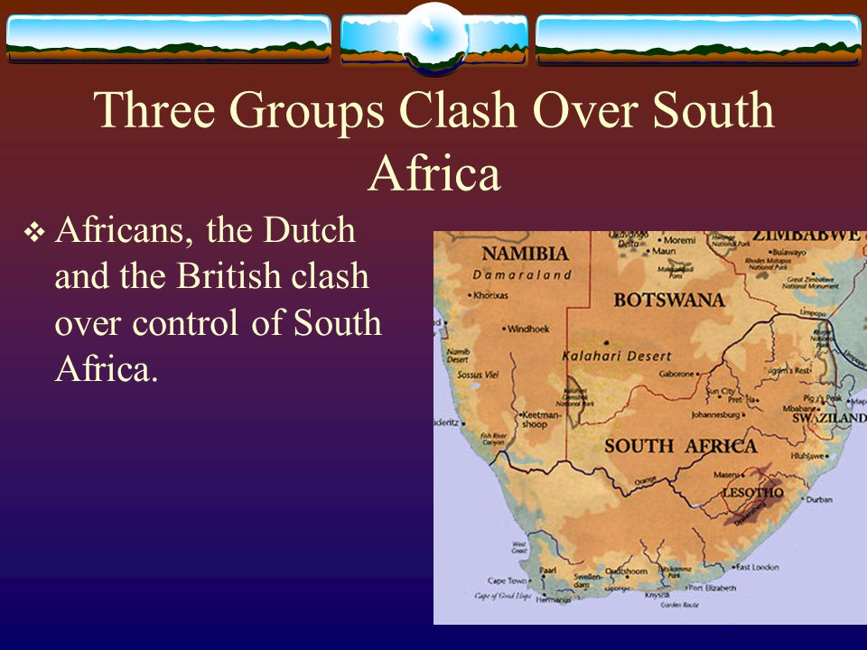 Three Groups Clash Over South Africa  Africans, the Dutch and the British clash over control of South Africa.