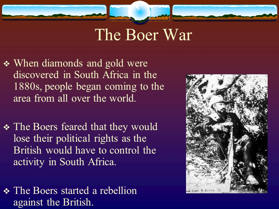 The Boer War  When diamonds and gold were discovered in South Africa in the 1880s, people began coming to the area from all over the world.  The Boe
