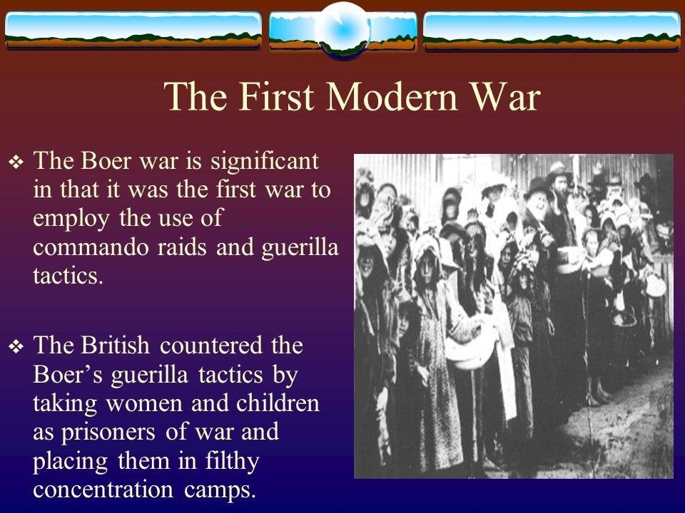 The First Modern War  The Boer war is significant in that it was the first war to employ the use of commando raids and guerilla tactics.  The Britis