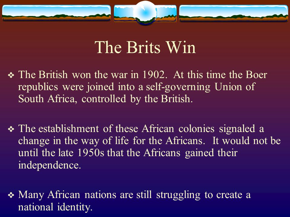 The Brits Win  The British won the war in 1902. At this time the Boer republics were joined into a self-governing Union of South Africa, controlled b