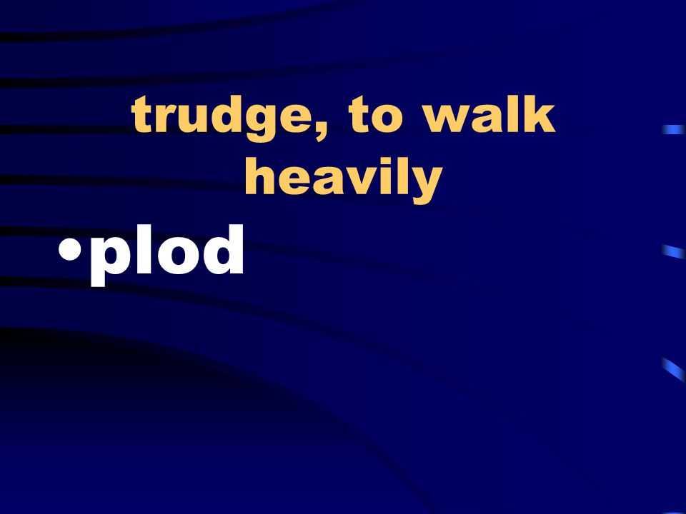 trudge, to walk heavily plod