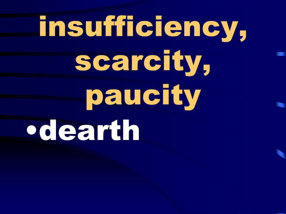 insufficiency, scarcity, paucity dearth