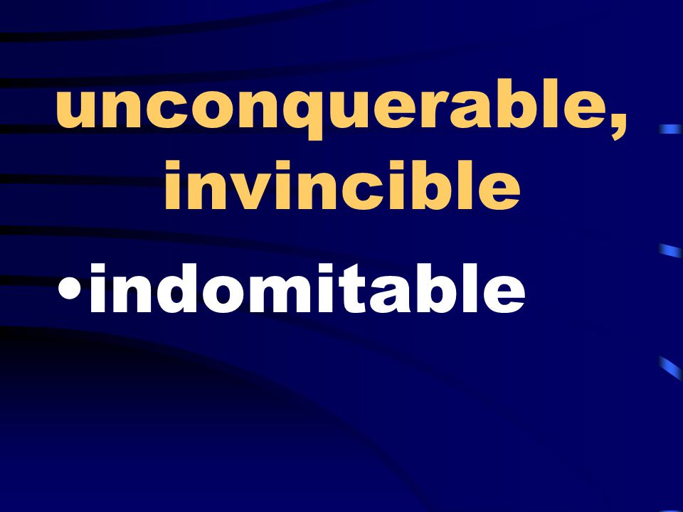 unconquerable, invincible indomitable