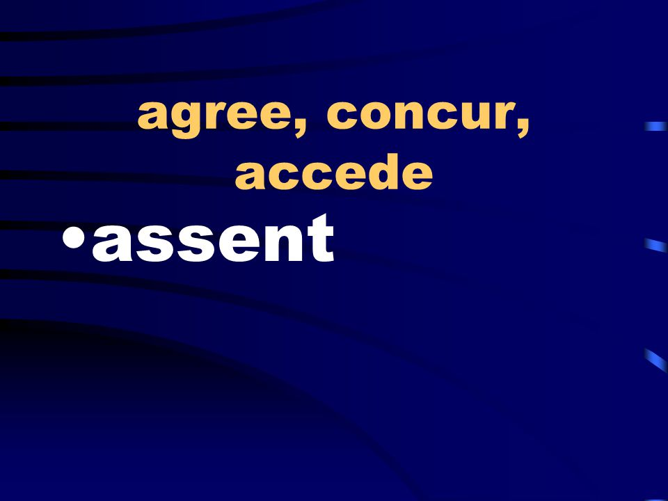 agree, concur, accede assent