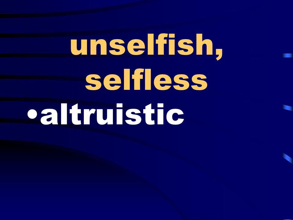 unselfish, selfless altruistic