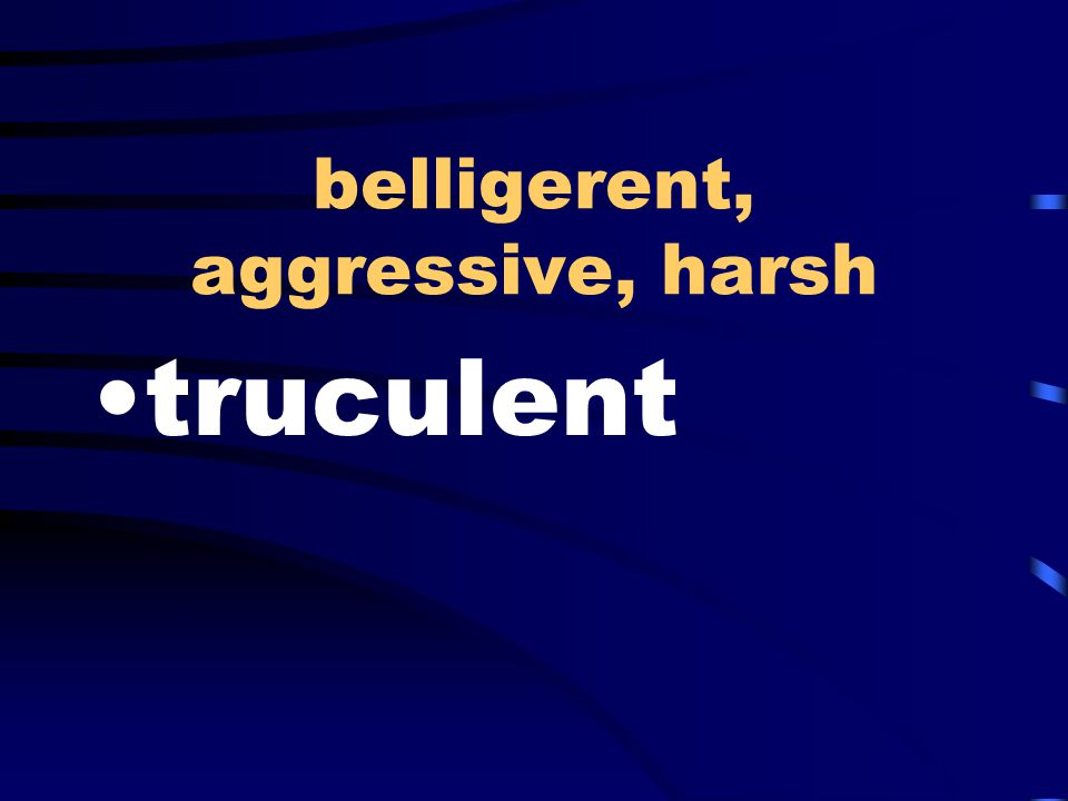 belligerent, aggressive, harsh truculent