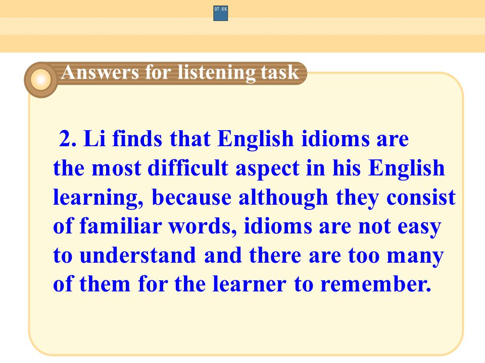 2. Li finds that English idioms are the most difficult aspect in his English learning, because although they consist of familiar words, idioms are not