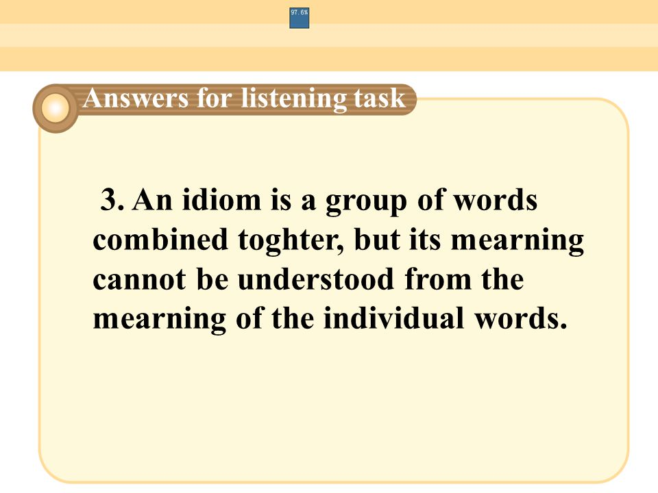 3. An idiom is a group of words combined toghter, but its mearning cannot be understood from the mearning of the individual words. Answers for listeni