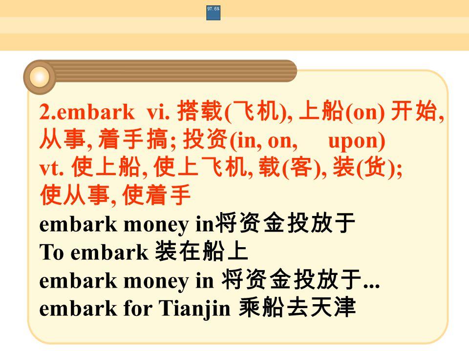 2.embark vi. 搭载 ( 飞机 ), 上船 (on) 开始, 从事, 着手搞 ; 投资 (in, on, upon) vt.