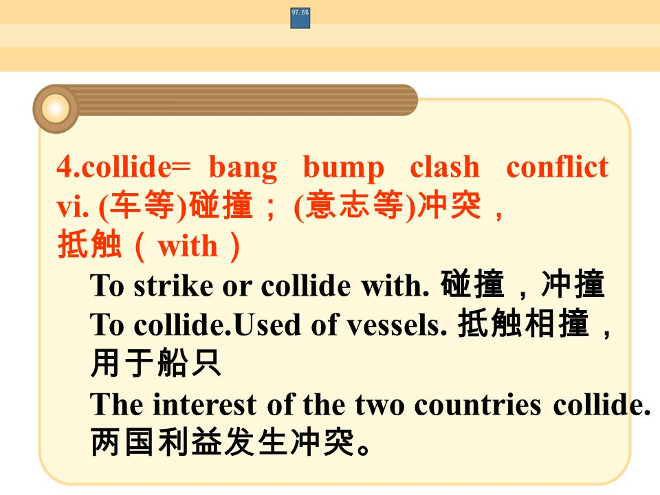 4.collide= bang bump clash conflict vi. ( 车等 ) 碰撞; ( 意志等 ) 冲突, 抵触( with ) To strike or collide with. 碰撞,冲撞 To collide.Used of vessels. 抵触相撞, 用于船只 The