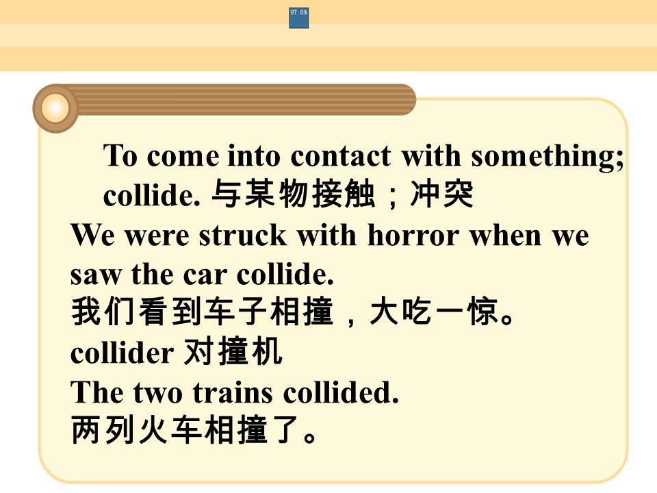 To come into contact with something; collide. 与某物接触;冲突 We were struck with horror when we saw the car collide. 我们看到车子相撞,大吃一惊。 collider 对撞机 The two tra