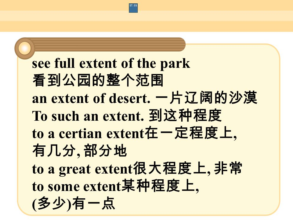 see full extent of the park 看到公园的整个范围 an extent of desert. 一片辽阔的沙漠 To such an extent. 到这种程度 to a certian extent 在一定程度上, 有几分, 部分地 to a great extent 很大程