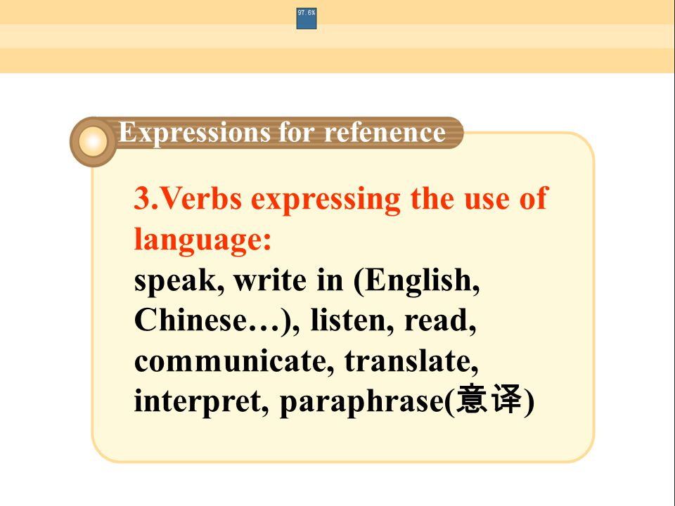 3.Verbs expressing the use of language: speak, write in (English, Chinese…), listen, read, communicate, translate, interpret, paraphrase( 意译 ) Express