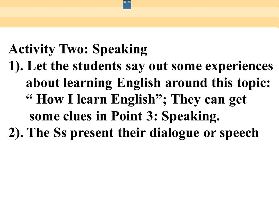 "Activity Two: Speaking 1). Let the students say out some experiences about learning English around this topic: "" How I learn English""; They can get so"
