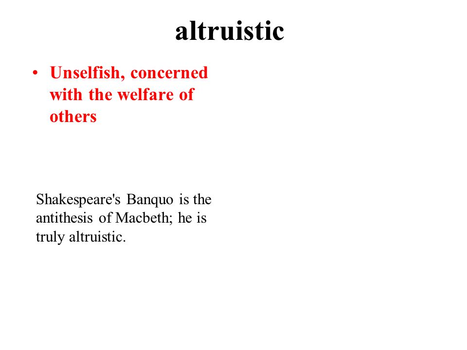 altruistic Unselfish, concerned with the welfare of others Shakespeare s Banquo is the antithesis of Macbeth; he is truly altruistic.