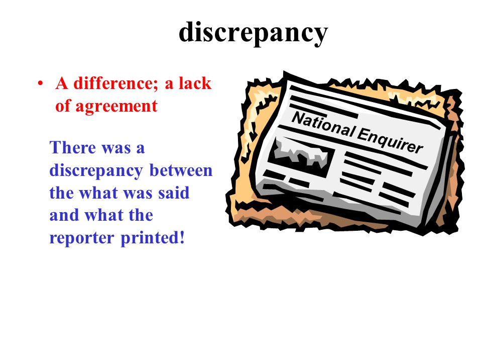 discrepancy A difference; a lack of agreement There was a discrepancy between the what was said and what the reporter printed.