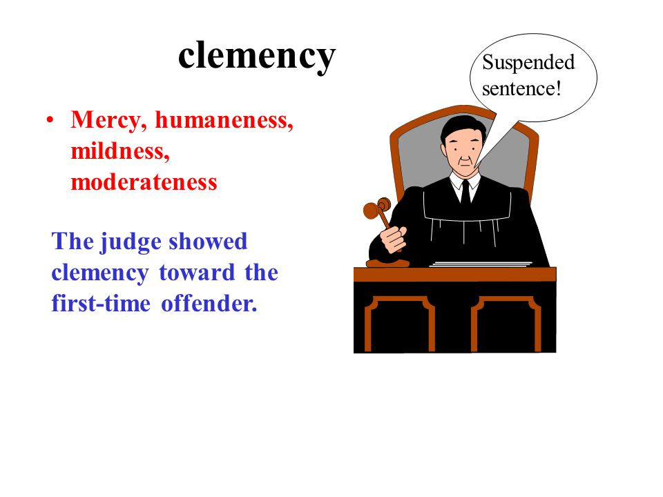 clemency Mercy, humaneness, mildness, moderateness The judge showed clemency toward the first-time offender.