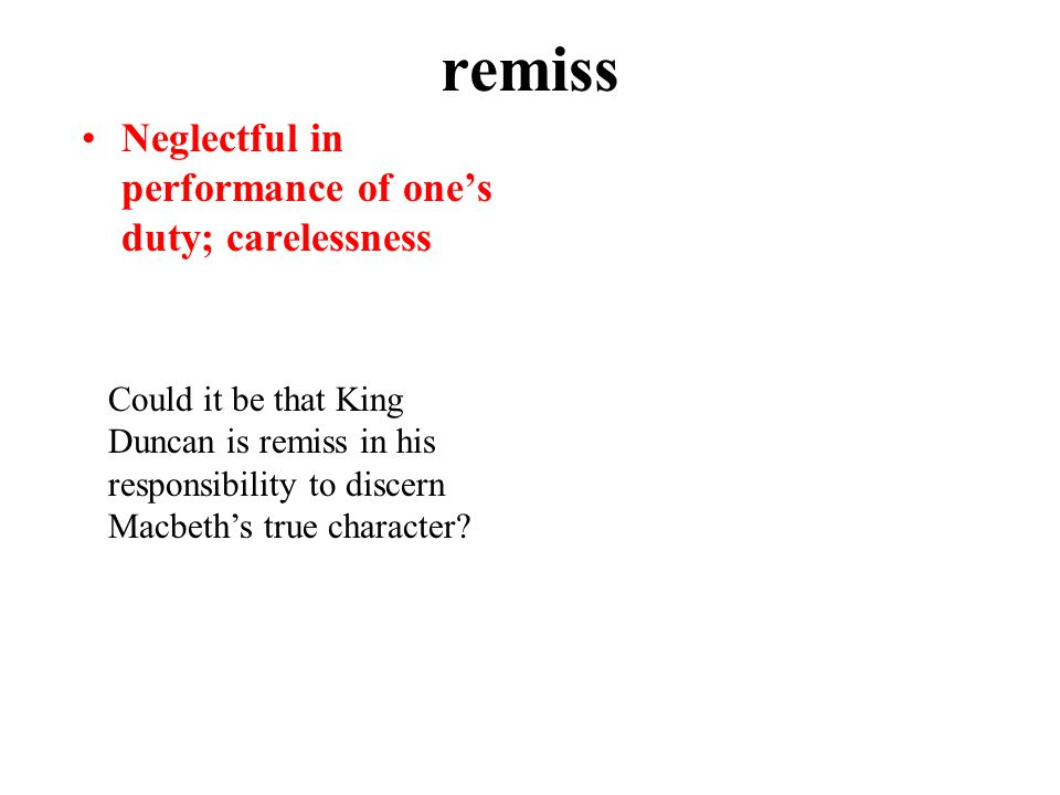 remiss Neglectful in performance of one's duty; carelessness Could it be that King Duncan is remiss in his responsibility to discern Macbeth's true character