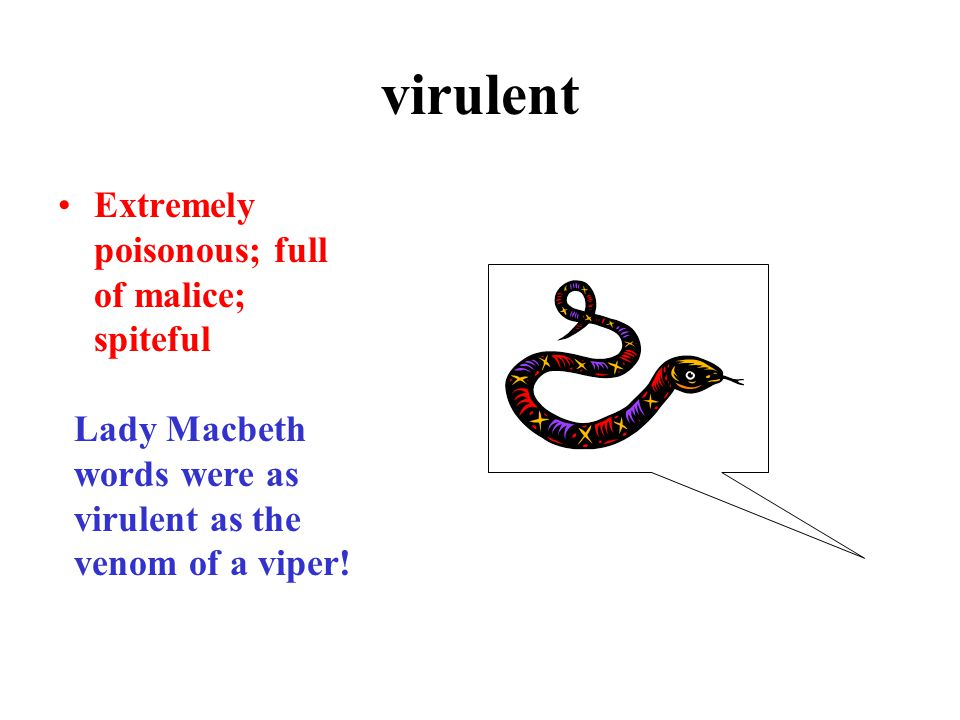 virulent Extremely poisonous; full of malice; spiteful Lady Macbeth words were as virulent as the venom of a viper!