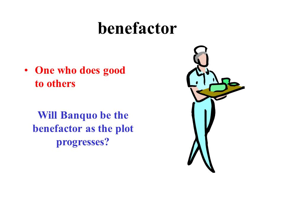 benefactor One who does good to others Will Banquo be the benefactor as the plot progresses