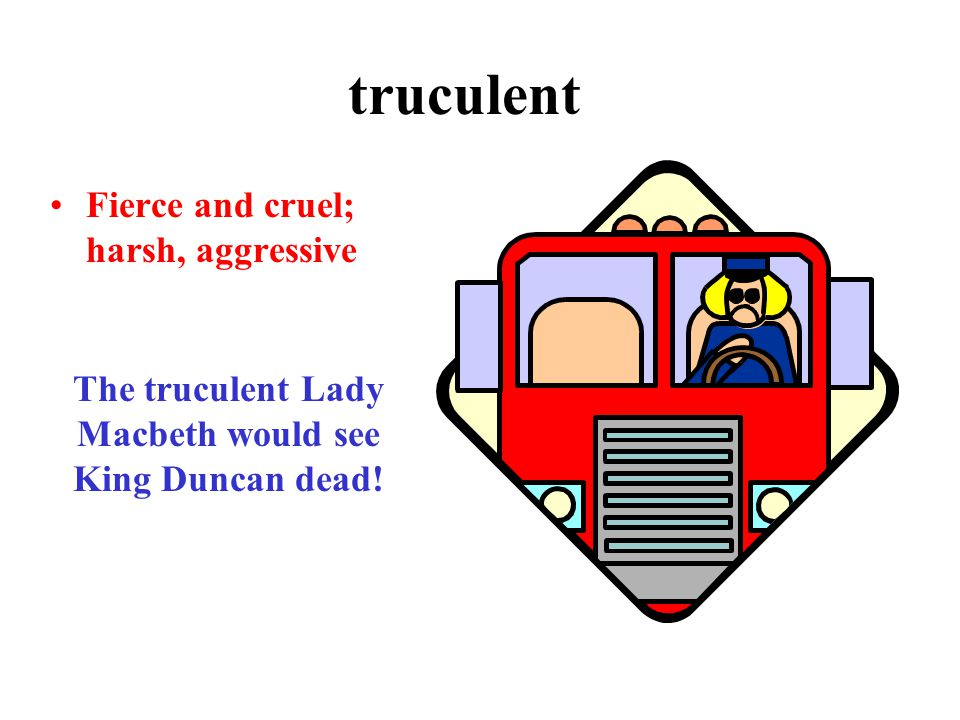 truculent Fierce and cruel; harsh, aggressive The truculent Lady Macbeth would see King Duncan dead!