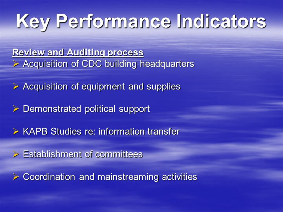 Key Performance Indicators Review and Auditing process  Acquisition of CDC building headquarters  Acquisition of equipment and supplies  Demonstrated political support  KAPB Studies re: information transfer  Establishment of committees  Coordination and mainstreaming activities
