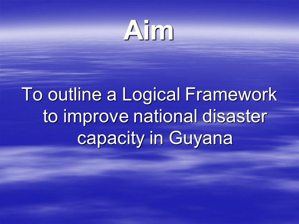 Aim To outline a Logical Framework to improve national disaster capacity in Guyana