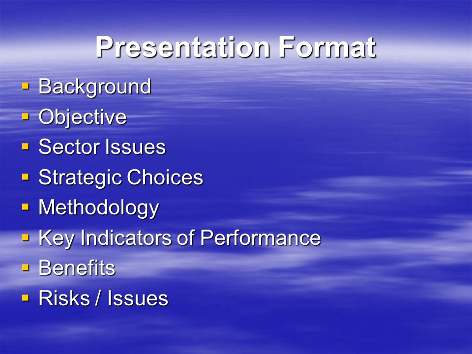 Presentation Format  Background  Objective  Sector Issues  Strategic Choices  Methodology  Key Indicators of Performance  Benefits  Risks / Issues