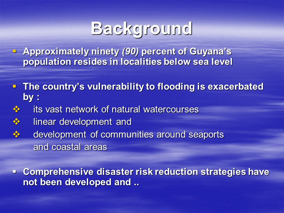 Background  Approximately ninety (90) percent of Guyana's population resides in localities below sea level  The country's vulnerability to flooding is exacerbated by :  its vast network of natural watercourses  linear development and  development of communities around seaports and coastal areas and coastal areas  Comprehensive disaster risk reduction strategies have not been developed and..