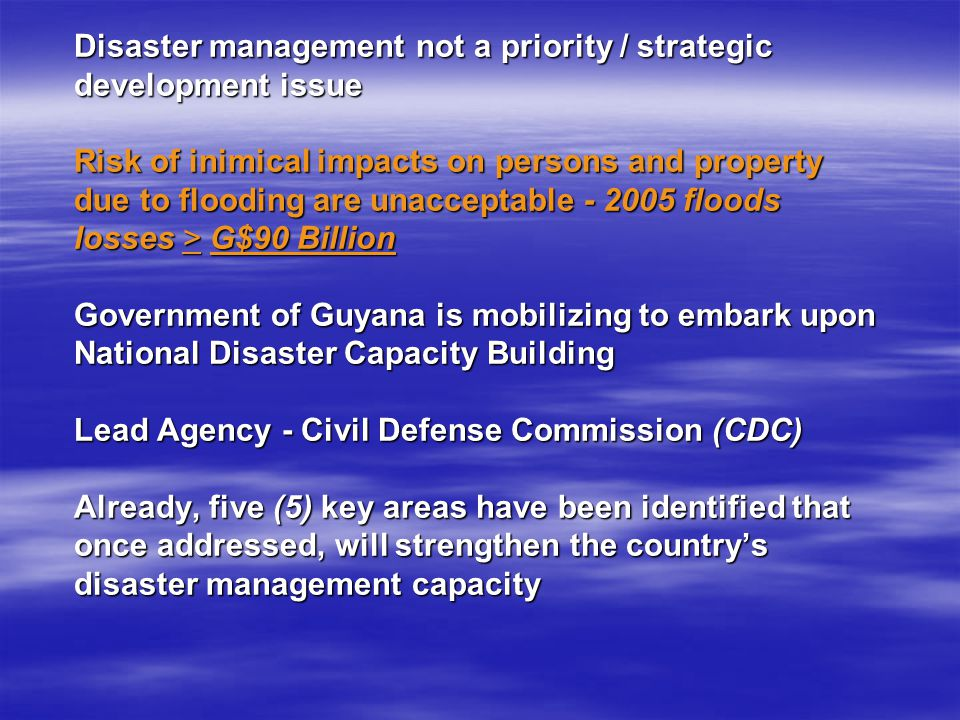 Disaster management not a priority / strategic development issue Risk of inimical impacts on persons and property due to flooding are unacceptable - 2005 floods losses > G$90 Billion Government of Guyana is mobilizing to embark upon National Disaster Capacity Building Lead Agency - Civil Defense Commission (CDC) Already, five (5) key areas have been identified that once addressed, will strengthen the country's disaster management capacity