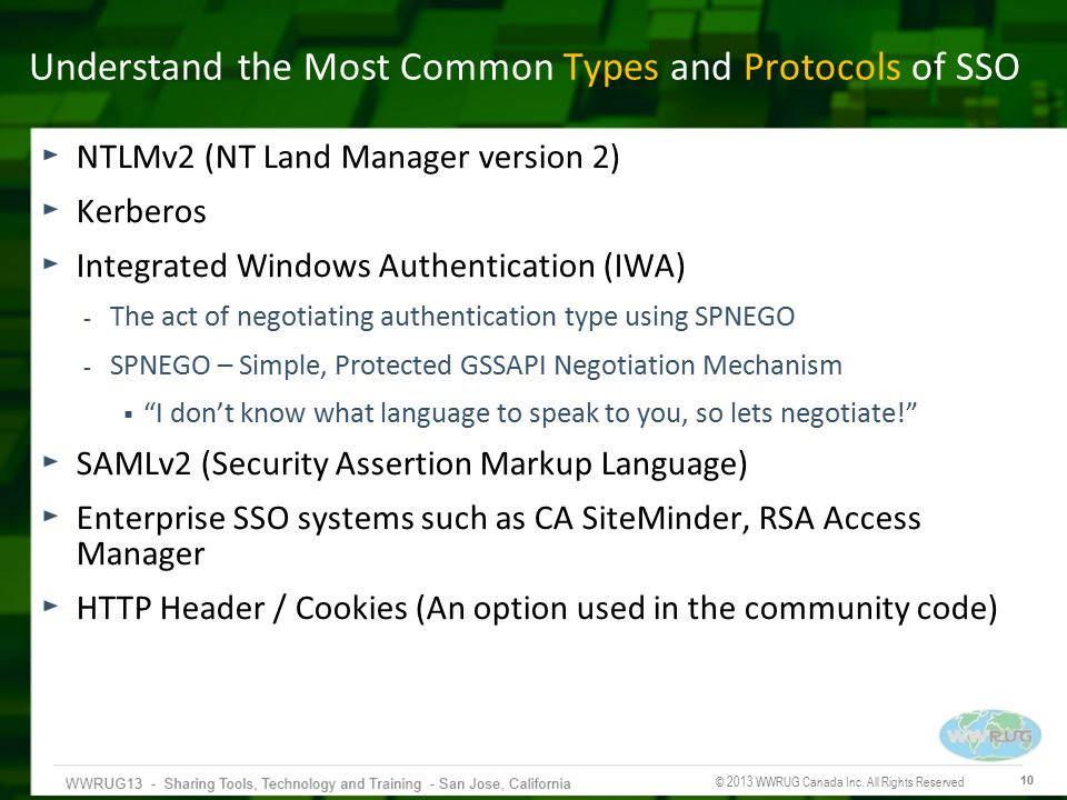 © 2013 WWRUG Canada Inc. All Rights Reserved 10 Understand the Most Common Types and Protocols of SSO NTLMv2 (NT Land Manager version 2) Kerberos Inte