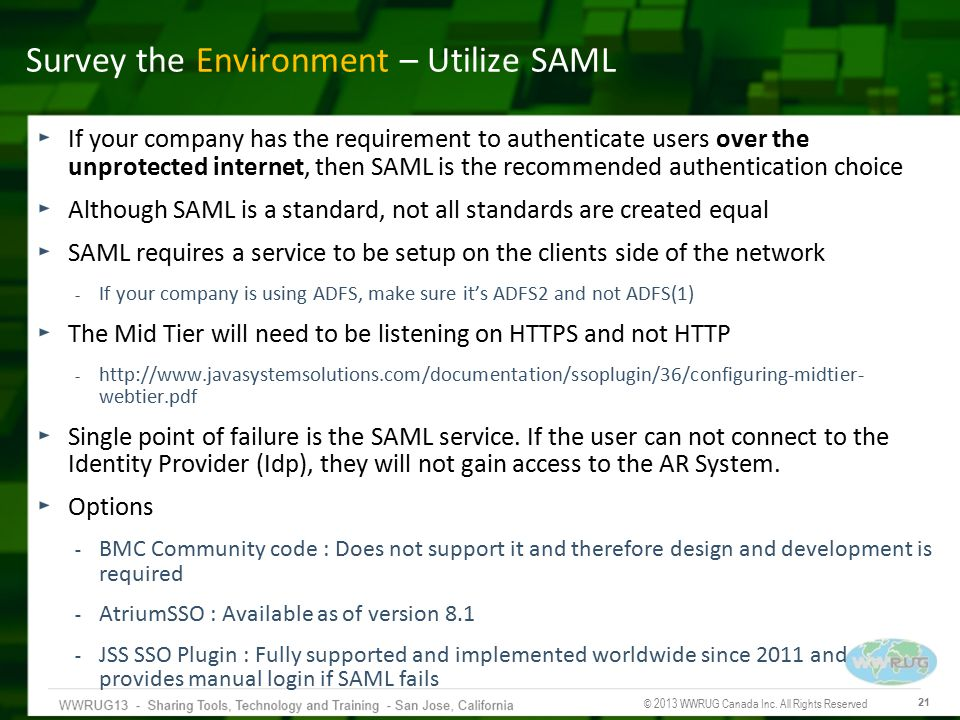 © 2013 WWRUG Canada Inc. All Rights Reserved 21 Survey the Environment – Utilize SAML If your company has the requirement to authenticate users over t
