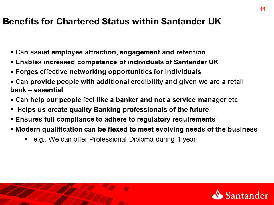 11 Benefits for Chartered Status within Santander UK  Can assist employee attraction, engagement and retention  Enables increased competence of individuals of Santander UK  Forges effective networking opportunities for individuals  Can provide people with additional credibility and given we are a retail bank – essential  Can help our people feel like a banker and not a service manager etc  Helps us create quality Banking professionals of the future  Ensures full compliance to adhere to regulatory requirements  Modern qualification can be flexed to meet evolving needs of the business  e.g.: We can offer Professional Diploma during 1 year