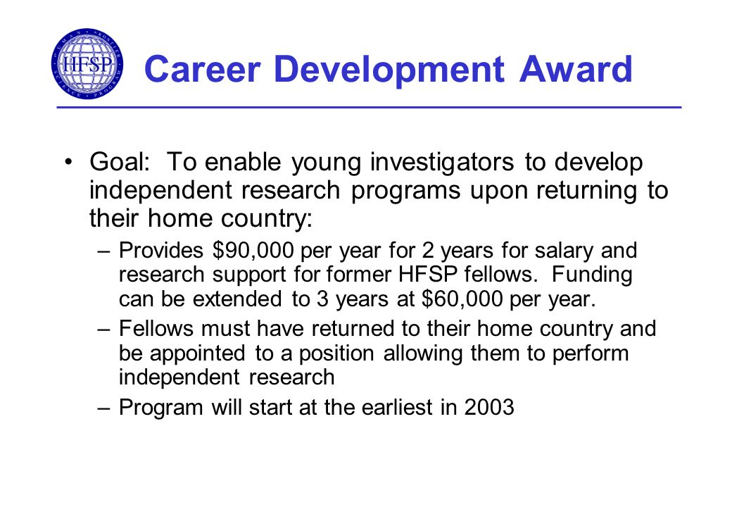 Career Development Award Goal: To enable young investigators to develop independent research programs upon returning to their home country: –Provides $90,000 per year for 2 years for salary and research support for former HFSP fellows.