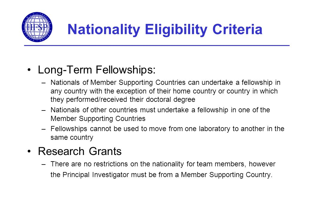 Nationality Eligibility Criteria Long-Term Fellowships: –Nationals of Member Supporting Countries can undertake a fellowship in any country with the exception of their home country or country in which they performed/received their doctoral degree –Nationals of other countries must undertake a fellowship in one of the Member Supporting Countries –Fellowships cannot be used to move from one laboratory to another in the same country Research Grants –There are no restrictions on the nationality for team members, however the Principal Investigator must be from a Member Supporting Country.