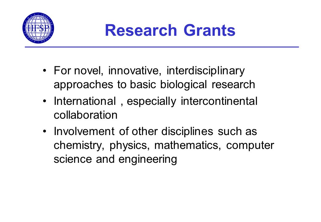 Research Grants For novel, innovative, interdisciplinary approaches to basic biological research International, especially intercontinental collaboration Involvement of other disciplines such as chemistry, physics, mathematics, computer science and engineering