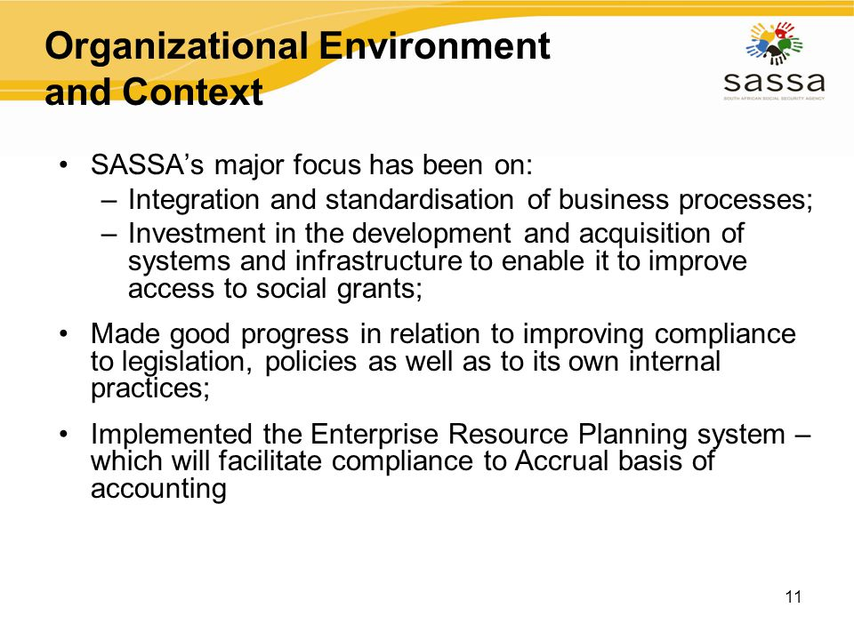 11 Organizational Environment and Context SASSA's major focus has been on: –Integration and standardisation of business processes; –Investment in the